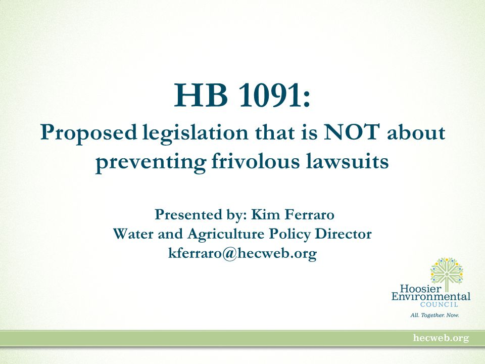 HB 1091: Proposed legislation that is NOT about preventing frivolous lawsuits Presented by: Kim Ferraro Water and Agriculture Policy Director kferraro@hecweb.org