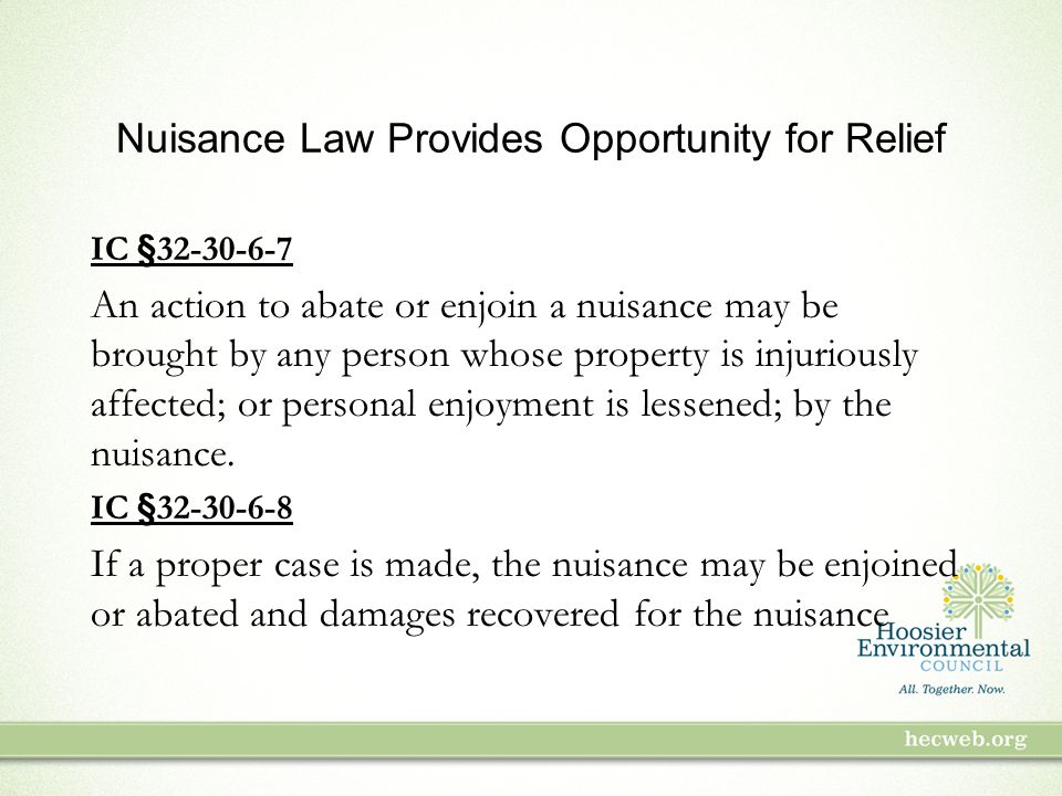 Nuisance Law Provides Opportunity for Relief IC §32-30-6-7 An action to abate or enjoin a nuisance may be brought by any person whose property is injuriously affected; or personal enjoyment is lessened; by the nuisance.