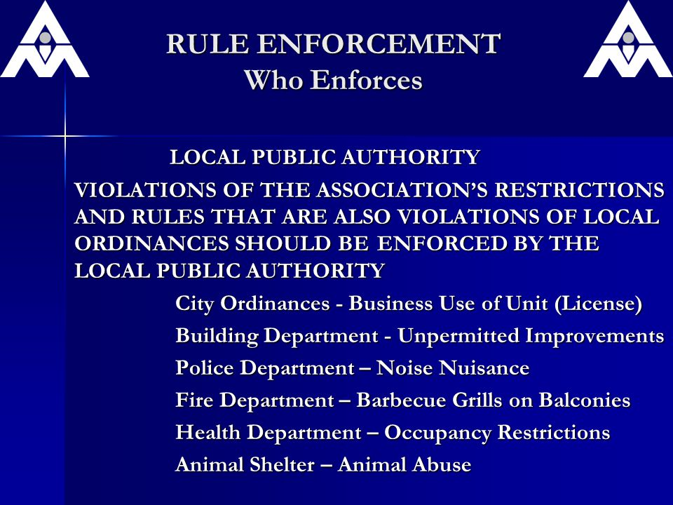 RULE ENFORCEMENT Who Enforces LOCAL PUBLIC AUTHORITY LOCAL PUBLIC AUTHORITY VIOLATIONS OF THE ASSOCIATION'S RESTRICTIONS AND RULES THAT ARE ALSO VIOLATIONS OF LOCAL ORDINANCES SHOULD BE ENFORCED BY THE LOCAL PUBLIC AUTHORITY City Ordinances - Business Use of Unit (License) Building Department - Unpermitted Improvements Police Department – Noise Nuisance Fire Department – Barbecue Grills on Balconies Health Department – Occupancy Restrictions Animal Shelter – Animal Abuse