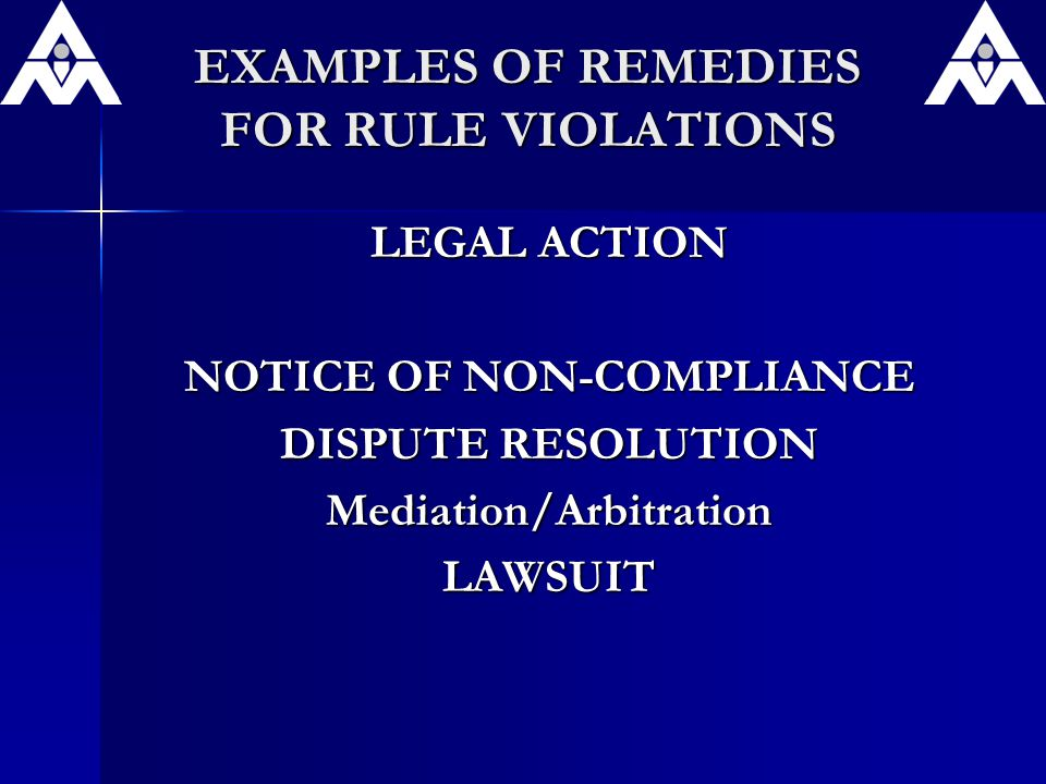 EXAMPLES OF REMEDIES FOR RULE VIOLATIONS LEGAL ACTION NOTICE OF NON-COMPLIANCE DISPUTE RESOLUTION Mediation/ArbitrationLAWSUIT