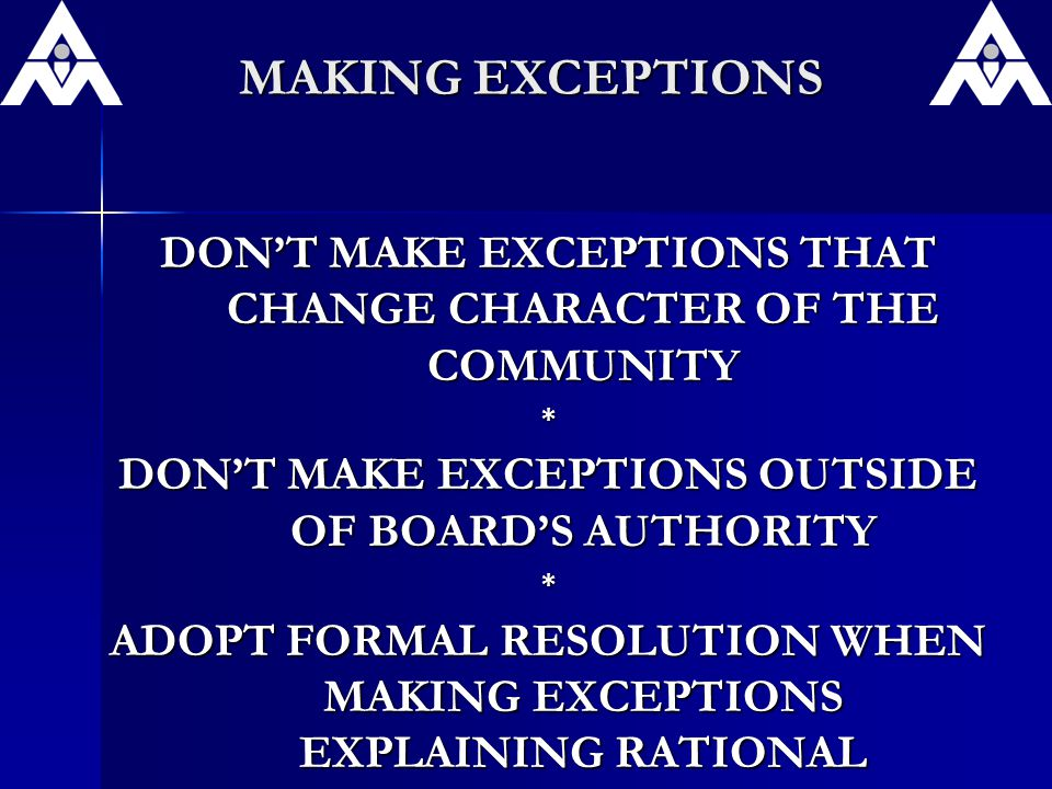 MAKING EXCEPTIONS DON'T MAKE EXCEPTIONS THAT CHANGE CHARACTER OF THE COMMUNITY * DON'T MAKE EXCEPTIONS OUTSIDE OF BOARD'S AUTHORITY * ADOPT FORMAL RESOLUTION WHEN MAKING EXCEPTIONS EXPLAINING RATIONAL