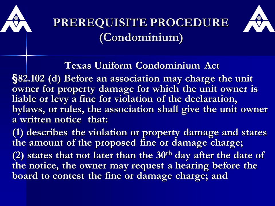 PREREQUISITE PROCEDURE (Condominium) Texas Uniform Condominium Act §82.102 (d) Before an association may charge the unit owner for property damage for which the unit owner is liable or levy a fine for violation of the declaration, bylaws, or rules, the association shall give the unit owner a written notice that: (1) describes the violation or property damage and states the amount of the proposed fine or damage charge; (2) states that not later than the 30 th day after the date of the notice, the owner may request a hearing before the board to contest the fine or damage charge; and