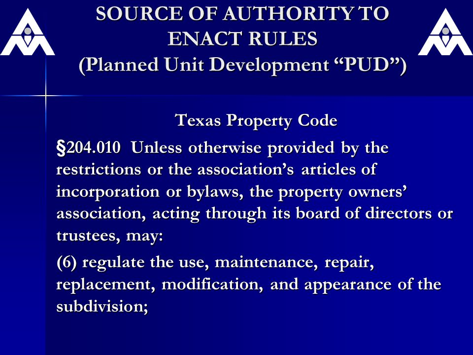 SOURCE OF AUTHORITY TO ENACT RULES (Planned Unit Development PUD ) Texas Property Code §204.010 Unless otherwise provided by the restrictions or the association's articles of incorporation or bylaws, the property owners' association, acting through its board of directors or trustees, may: (6) regulate the use, maintenance, repair, replacement, modification, and appearance of the subdivision;