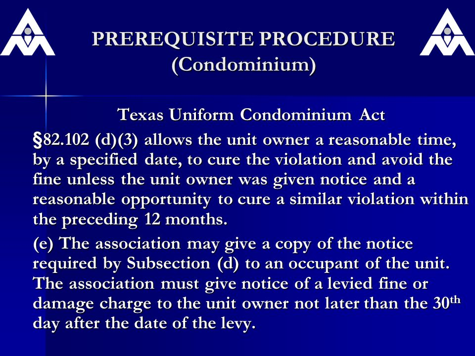 PREREQUISITE PROCEDURE (Condominium) Texas Uniform Condominium Act §82.102 (d)(3) allows the unit owner a reasonable time, by a specified date, to cure the violation and avoid the fine unless the unit owner was given notice and a reasonable opportunity to cure a similar violation within the preceding 12 months.