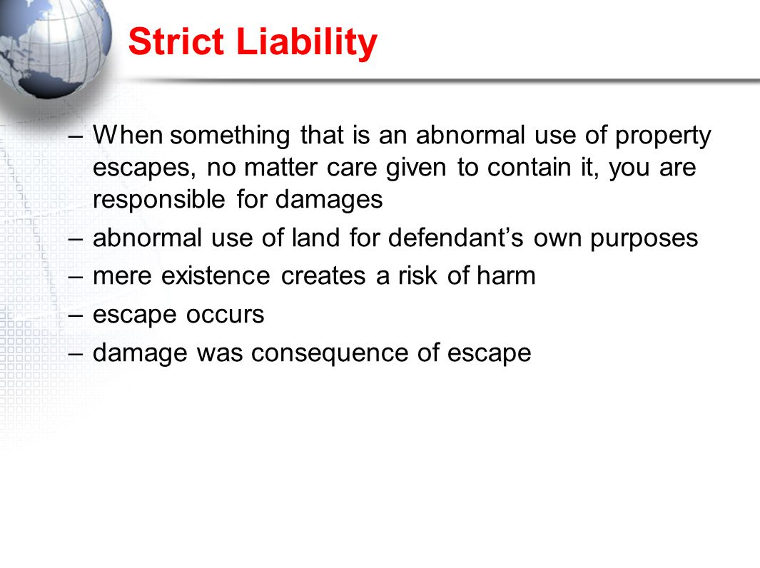 Strict Liability –When something that is an abnormal use of property escapes, no matter care given to contain it, you are responsible for damages –abnormal use of land for defendant's own purposes –mere existence creates a risk of harm –escape occurs –damage was consequence of escape