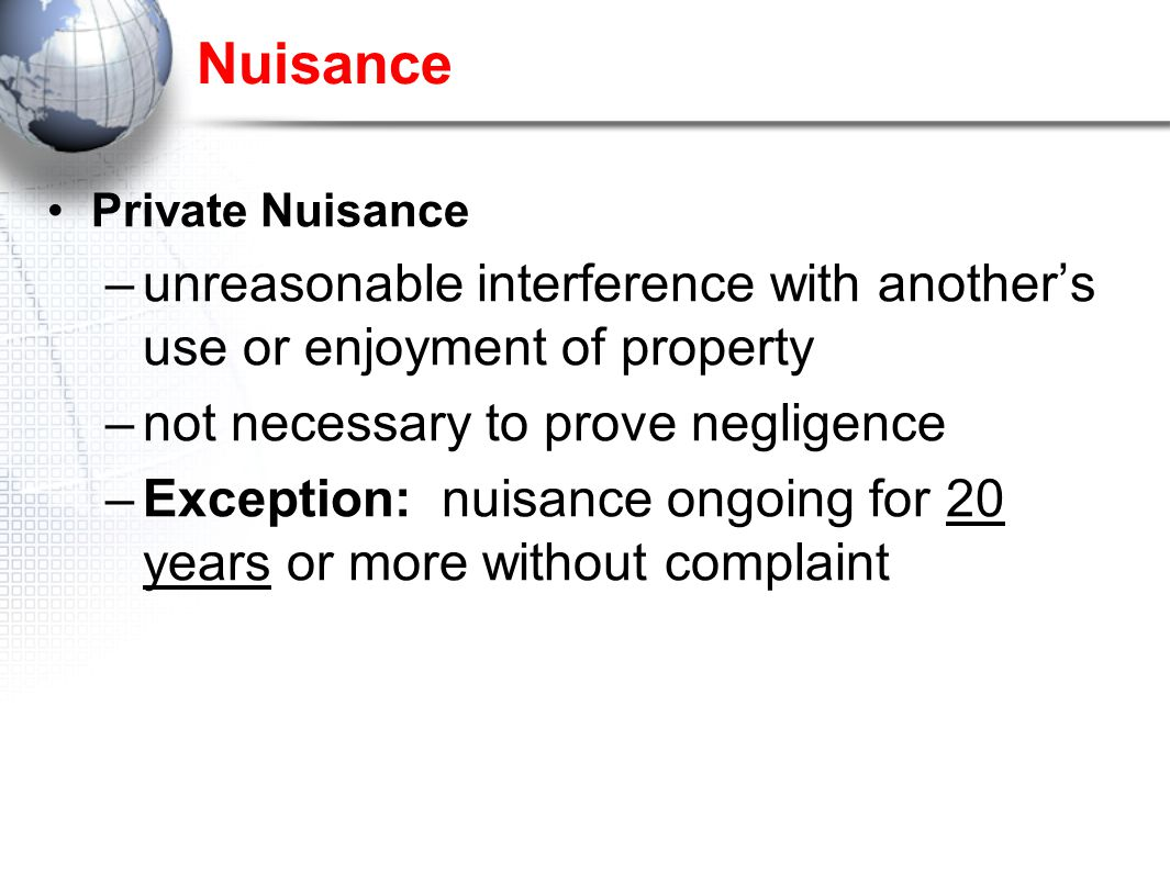 Nuisance Private Nuisance –unreasonable interference with another's use or enjoyment of property –not necessary to prove negligence –Exception: nuisance ongoing for 20 years or more without complaint