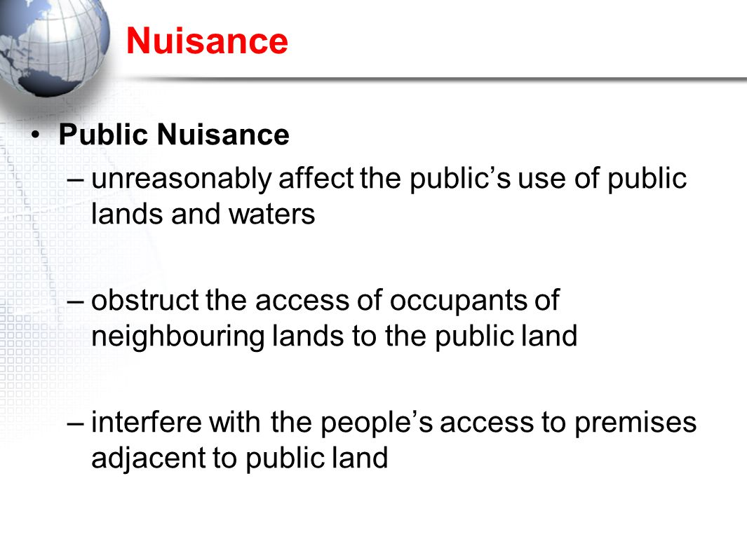 Nuisance Public Nuisance –unreasonably affect the public's use of public lands and waters –obstruct the access of occupants of neighbouring lands to the public land –interfere with the people's access to premises adjacent to public land