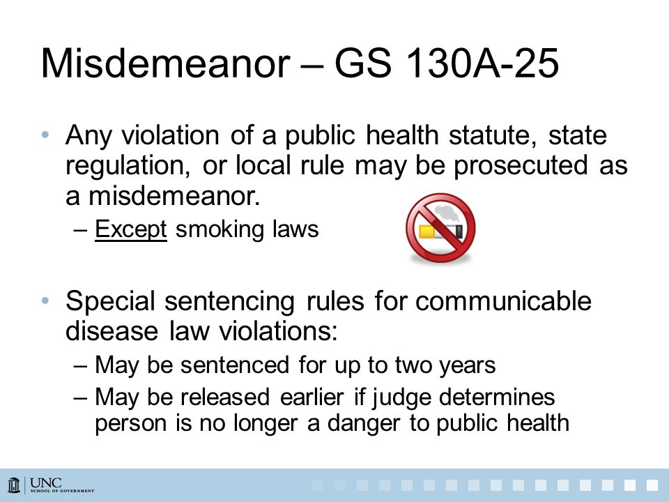 Misdemeanor – GS 130A-25 Any violation of a public health statute, state regulation, or local rule may be prosecuted as a misdemeanor.