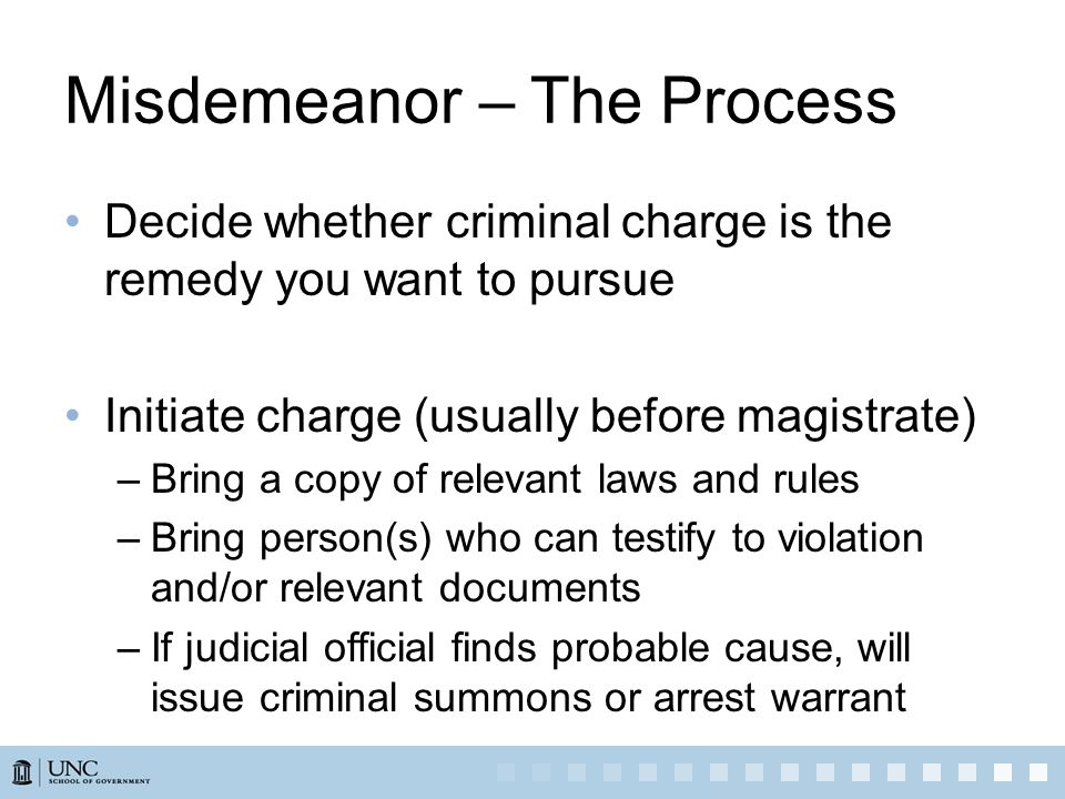 Misdemeanor – The Process (cont.) Prepare for trial in district court –Make copies of relevant statutes and rules –Assemble relevant documents –Identify appropriate person(s) to testify –Communicate with prosecutor