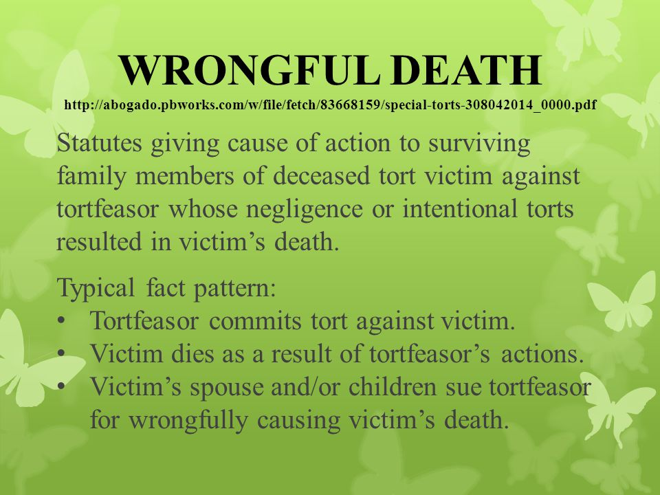 WRONGFUL DEATH http://abogado.pbworks.com/w/file/fetch/83668159/special-torts-308042014_0000.pdf Statutes giving cause of action to surviving family members of deceased tort victim against tortfeasor whose negligence or intentional torts resulted in victim's death.