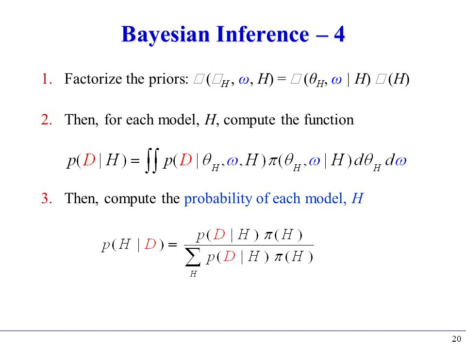 Bayesian Inference – 4 1.Factorize the priors:  (  , ω, H) =  (θ H, ω | H)  (H) 2.Then, for each model, H, compute the function 3.Then, compute the probability of each model, H 20