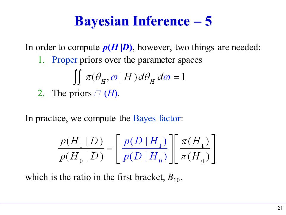 Bayesian Inference – 5 In order to compute p(H |D), however, two things are needed: 1.Proper priors over the parameter spaces 2.The priors  (H).