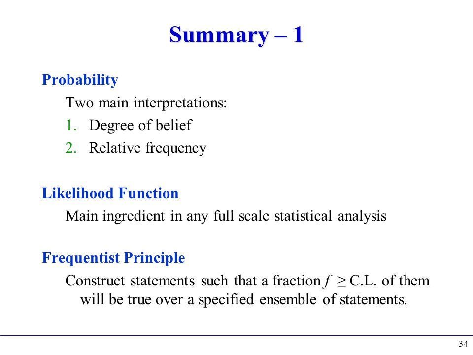 Summary – 1 Probability Two main interpretations: 1.Degree of belief 2.Relative frequency Likelihood Function Main ingredient in any full scale statistical analysis Frequentist Principle Construct statements such that a fraction f ≥ C.L.