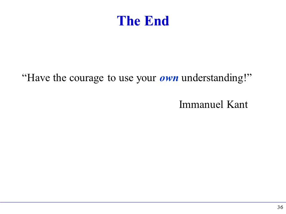 The End Have the courage to use your own understanding! Immanuel Kant 36