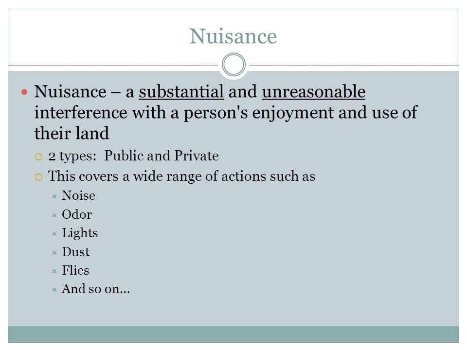 Nuisance Nuisance – a substantial and unreasonable interference with a person's enjoyment and use of their land  2 types: Public and Private  This c