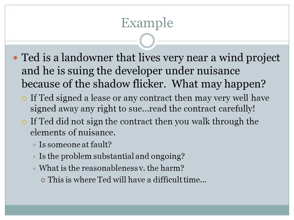 Example Ted is a landowner that lives very near a wind project and he is suing the developer under nuisance because of the shadow flicker. What may ha