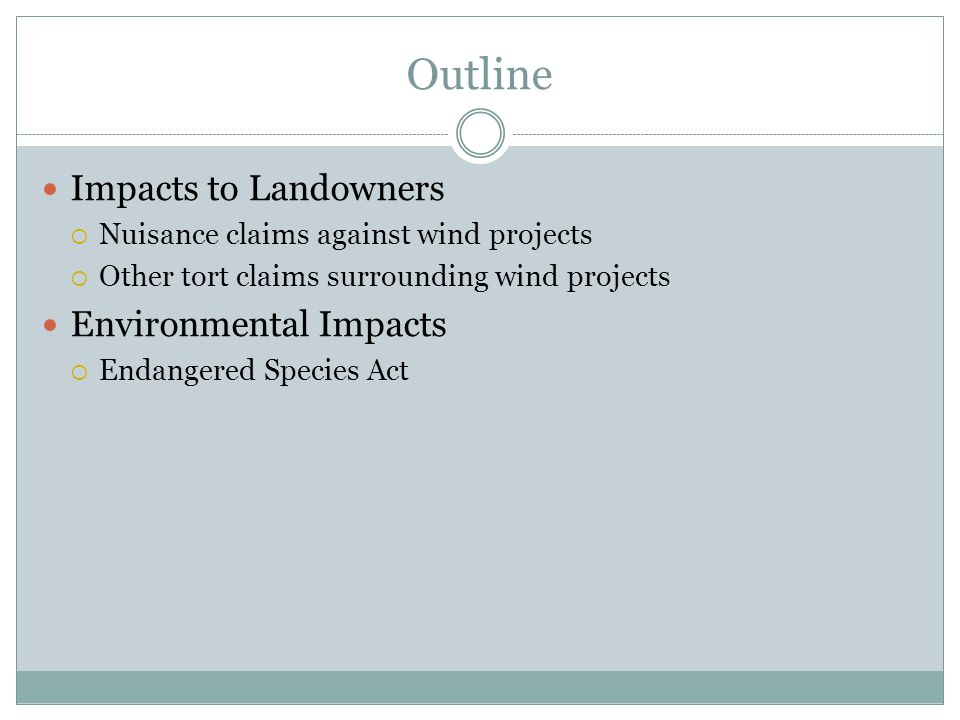 Outline Impacts to Landowners  Nuisance claims against wind projects  Other tort claims surrounding wind projects Environmental Impacts  Endangered