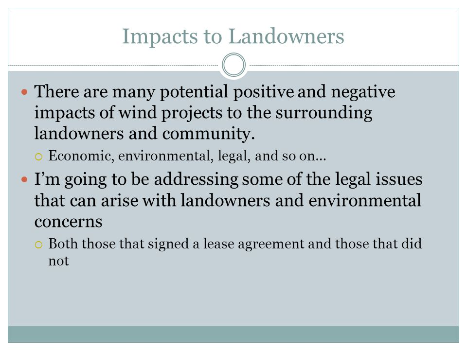 Impacts to Landowners There are many potential positive and negative impacts of wind projects to the surrounding landowners and community.  Economic,