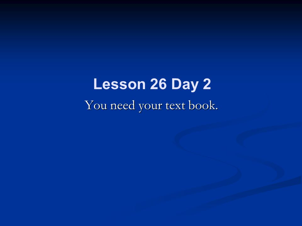 You need your text book. Lesson 26 Day 2