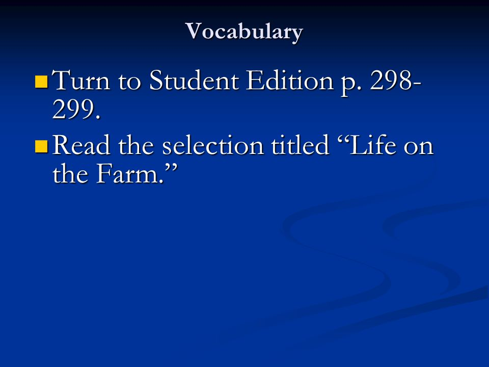 "Vocabulary Turn to Student Edition p. 298- 299. Turn to Student Edition p. 298- 299. Read the selection titled ""Life on the Farm."" Read the selection"