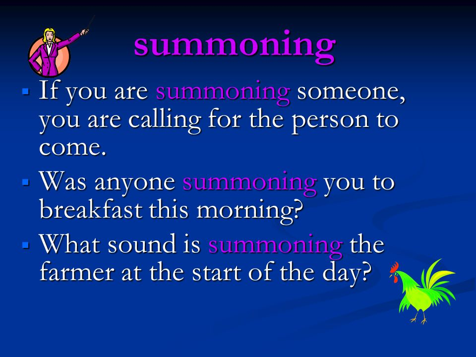 summoning  If you are summoning someone, you are calling for the person to come.