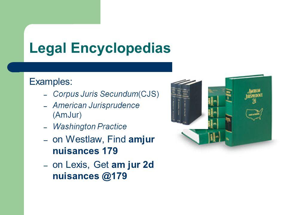 Legal Encyclopedias Examples: – Corpus Juris Secundum(CJS) – American Jurisprudence (AmJur) – Washington Practice – on Westlaw, Find amjur nuisances 179 – on Lexis, Get am jur 2d nuisances @179