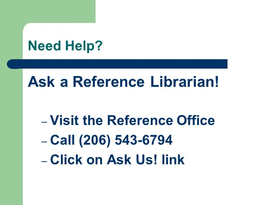 Need Help? Ask a Reference Librarian! – Visit the Reference Office – Call (206) 543-6794 – Click on Ask Us! link