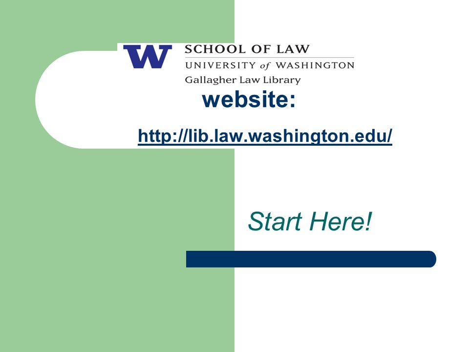 website: http://lib.law.washington.edu/ Start Here!