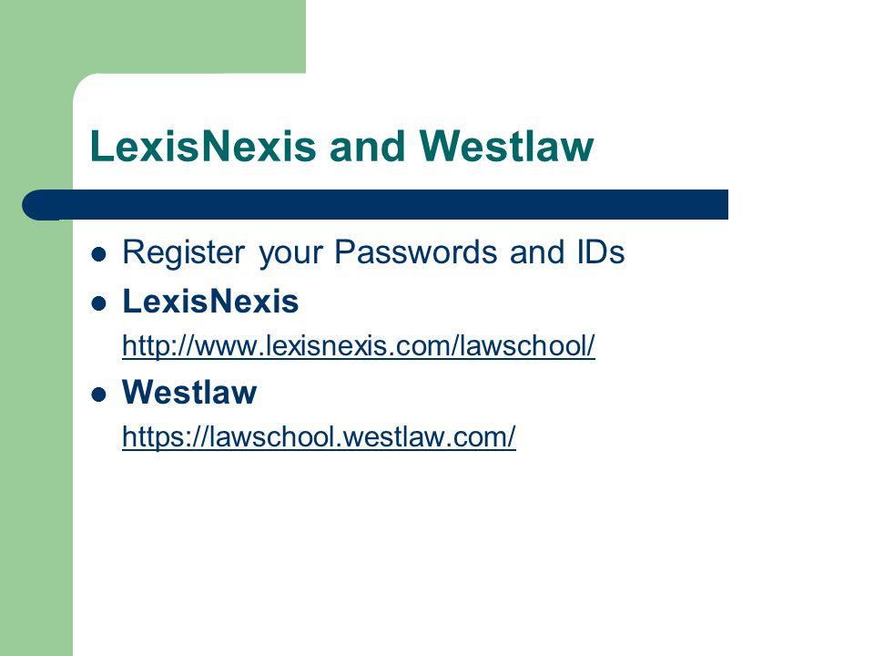 LexisNexis and Westlaw Register your Passwords and IDs LexisNexis http://www.lexisnexis.com/lawschool/ Westlaw https://lawschool.westlaw.com/