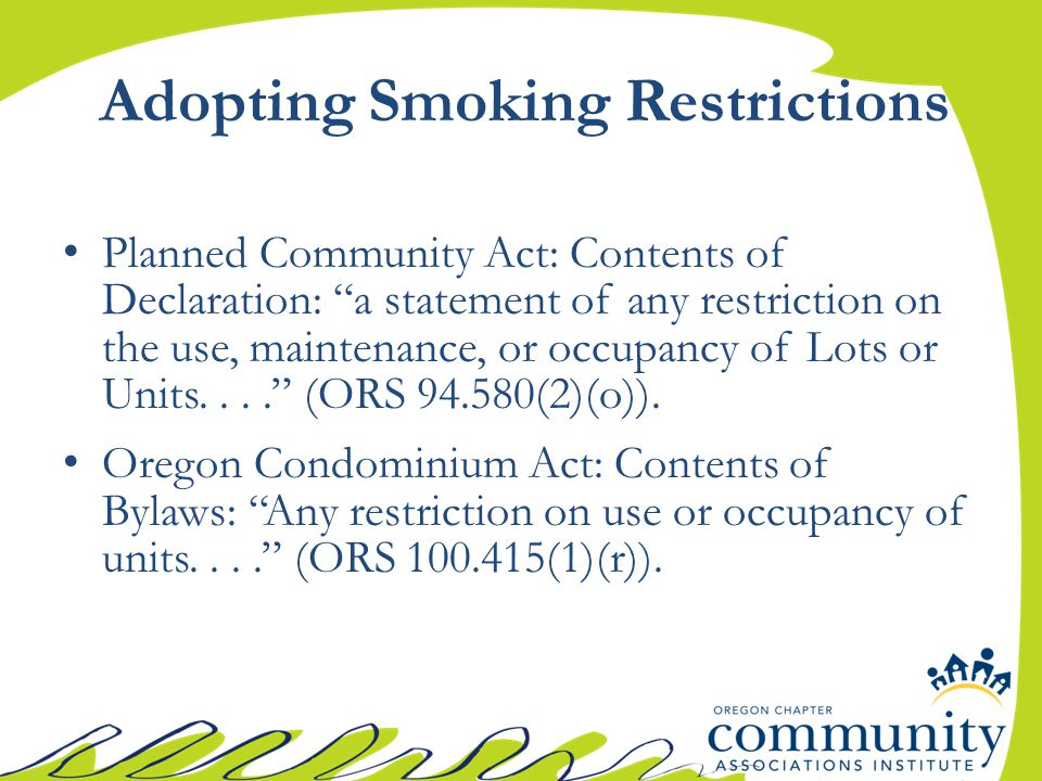 Adopting Smoking Restrictions Planned Community Act: Contents of Declaration: a statement of any restriction on the use, maintenance, or occupancy of Lots or Units.... (ORS 94.580(2)(o)).