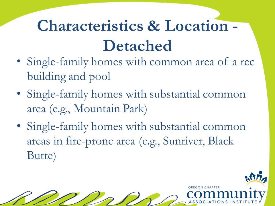 Characteristics & Location - Detached Single-family homes with common area of a rec building and pool Single-family homes with substantial common area (e.g., Mountain Park) Single-family homes with substantial common areas in fire-prone area (e.g., Sunriver, Black Butte)