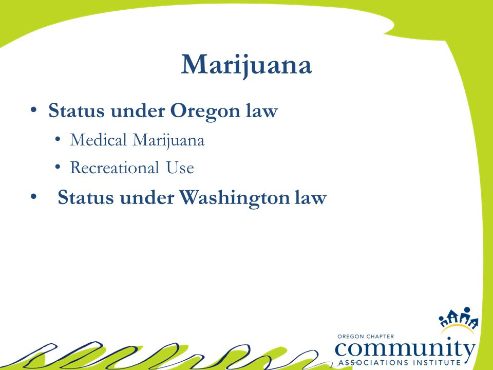 Marijuana Status under Oregon law Medical Marijuana Recreational Use Status under Washington law