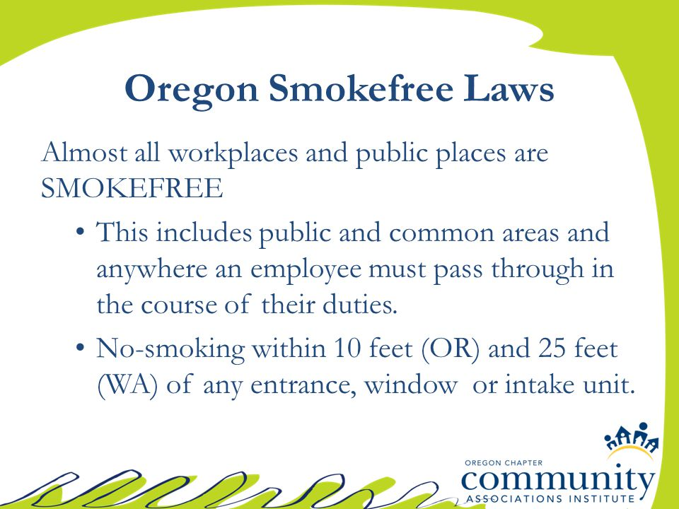 Oregon Smokefree Laws Almost all workplaces and public places are SMOKEFREE This includes public and common areas and anywhere an employee must pass through in the course of their duties.