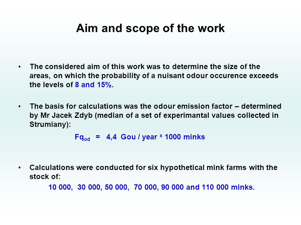Aim and scope of the work The considered aim of this work was to determine the size of the areas, on which the probability of a nuisant odour occurence exceeds the levels of 8 and 15%.