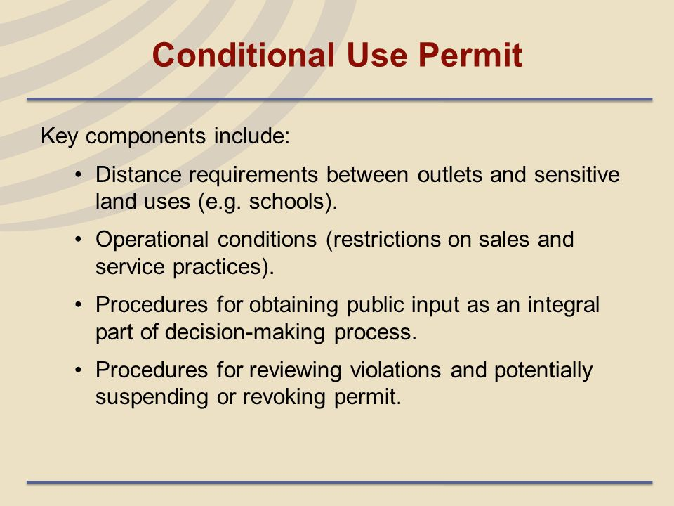 Conditional Use Permit Key components include: Distance requirements between outlets and sensitive land uses (e.g. schools). Operational conditions (r