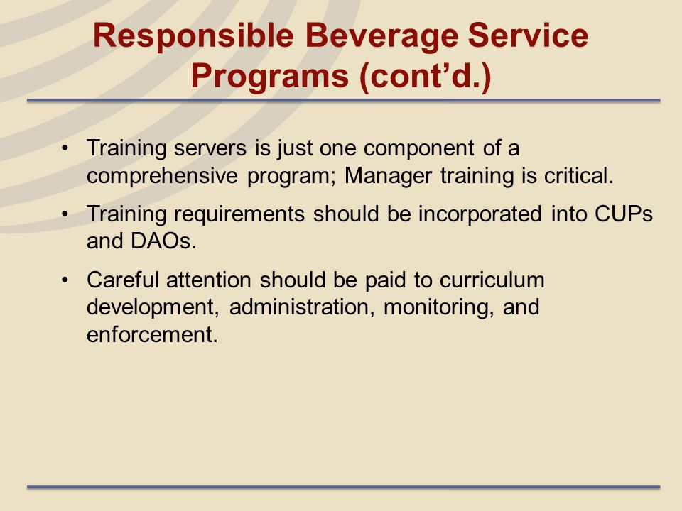 Responsible Beverage Service Programs (cont'd.) Training servers is just one component of a comprehensive program; Manager training is critical. Train