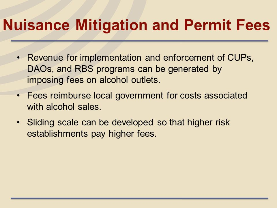 Nuisance Mitigation and Permit Fees Revenue for implementation and enforcement of CUPs, DAOs, and RBS programs can be generated by imposing fees on al