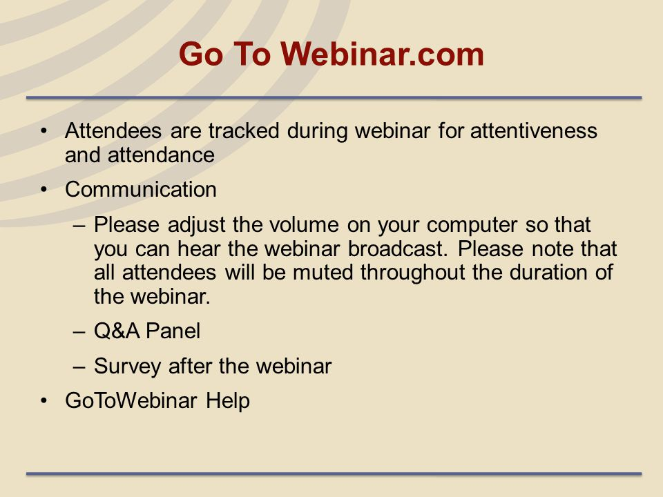 Go To Webinar.com Attendees are tracked during webinar for attentiveness and attendance Communication –Please adjust the volume on your computer so th