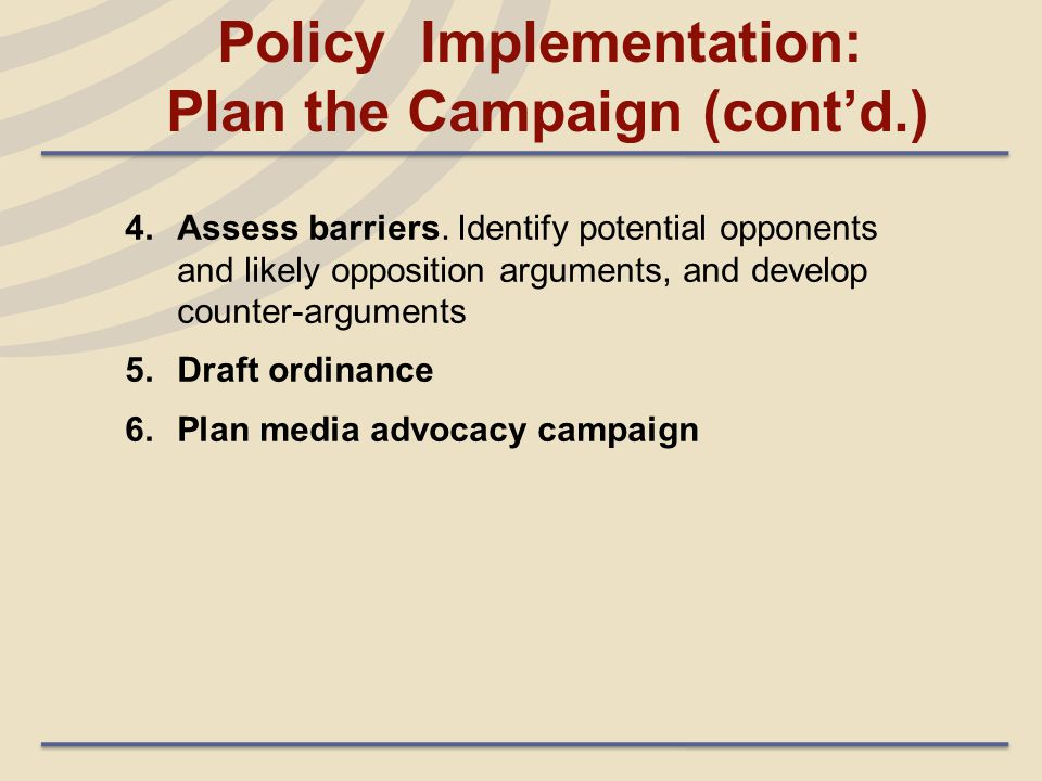 4.Assess barriers. Identify potential opponents and likely opposition arguments, and develop counter-arguments 5.Draft ordinance 6.Plan media advocacy