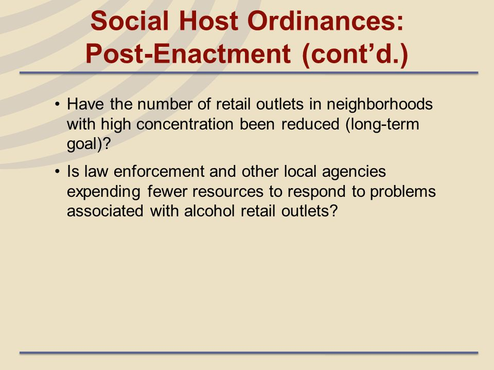 Social Host Ordinances: Post-Enactment (cont'd.) Have the number of retail outlets in neighborhoods with high concentration been reduced (long-term go