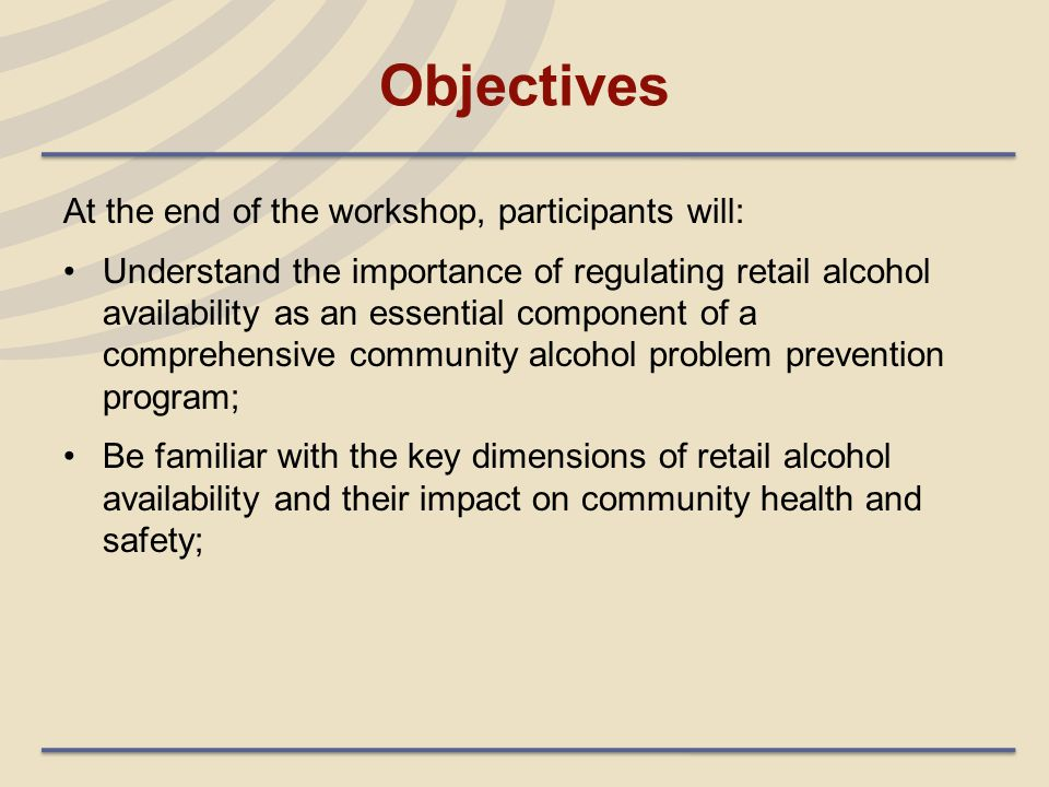 Objectives (cont'd.) Be able to identify regulatory tools, including Responsible Beverage Service programs, that can be used to shape community retail availability and their key components; Understand key steps in implementing a comprehensive community strategy to regulate retail alcohol availability; and Have available resources to support their community campaigns.