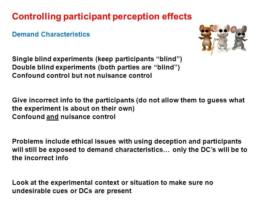 Controlling participant perception effects Demand Characteristics Single blind experiments (keep participants blind ) Double blind experiments (both parties are blind ) Confound control but not nuisance control Give incorrect info to the participants (do not allow them to guess what the experiment is about on their own) Confound and nuisance control Problems include ethical issues with using deception and participants will still be exposed to demand characteristics… only the DC's will be to the incorrect info Look at the experimental context or situation to make sure no undesirable cues or DCs are present