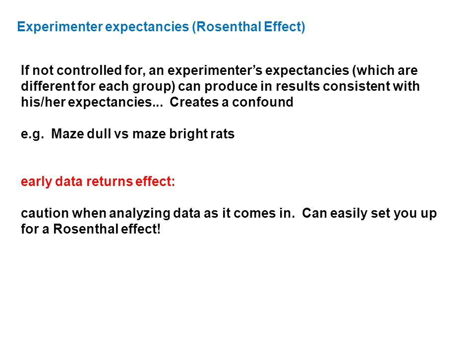 Experimenter expectancies (Rosenthal Effect) If not controlled for, an experimenter's expectancies (which are different for each group) can produce in results consistent with his/her expectancies...