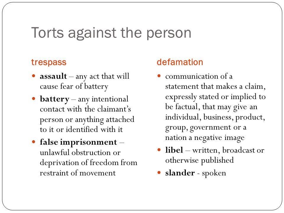 Torts against the person trespassdefamation assault – any act that will cause fear of battery battery – any intentional contact with the claimant's person or anything attached to it or identified with it false imprisonment – unlawful obstruction or deprivation of freedom from restraint of movement communication of a statement that makes a claim, expressly stated or implied to be factual, that may give an individual, business, product, group, government or a nation a negative image libel – written, broadcast or otherwise published slander - spoken