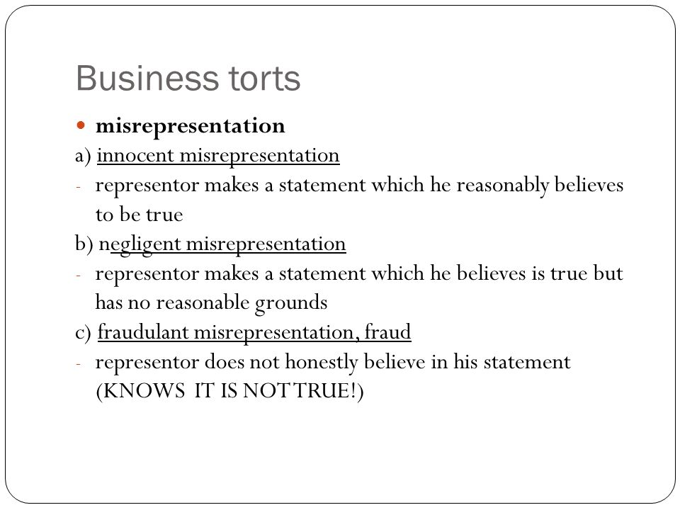 Business torts misrepresentation a) innocent misrepresentation - representor makes a statement which he reasonably believes to be true b) negligent misrepresentation - representor makes a statement which he believes is true but has no reasonable grounds c) fraudulant misrepresentation, fraud - representor does not honestly believe in his statement (KNOWS IT IS NOT TRUE!)