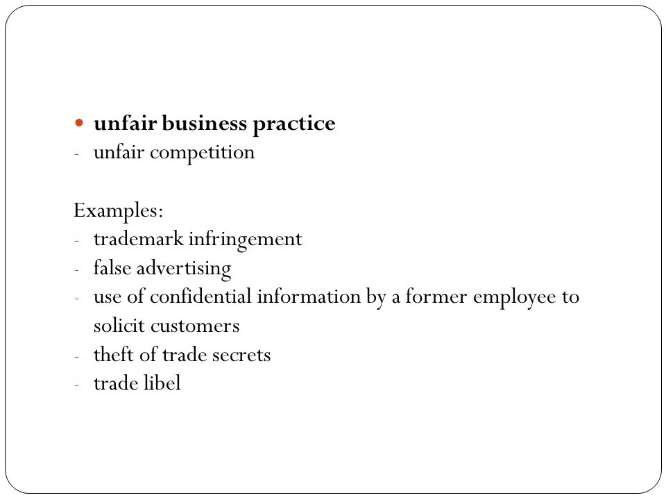 unfair business practice - unfair competition Examples: - trademark infringement - false advertising - use of confidential information by a former employee to solicit customers - theft of trade secrets - trade libel