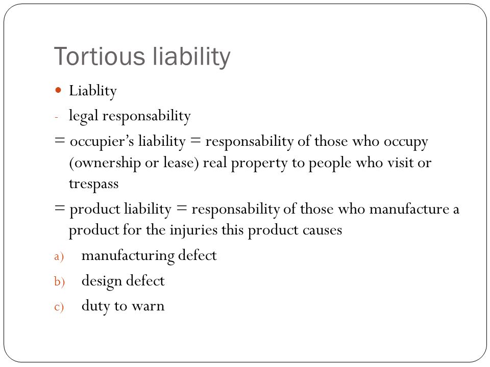 Tortious liability Liablity - legal responsability = occupier's liability = responsability of those who occupy (ownership or lease) real property to people who visit or trespass = product liability = responsability of those who manufacture a product for the injuries this product causes a) manufacturing defect b) design defect c) duty to warn