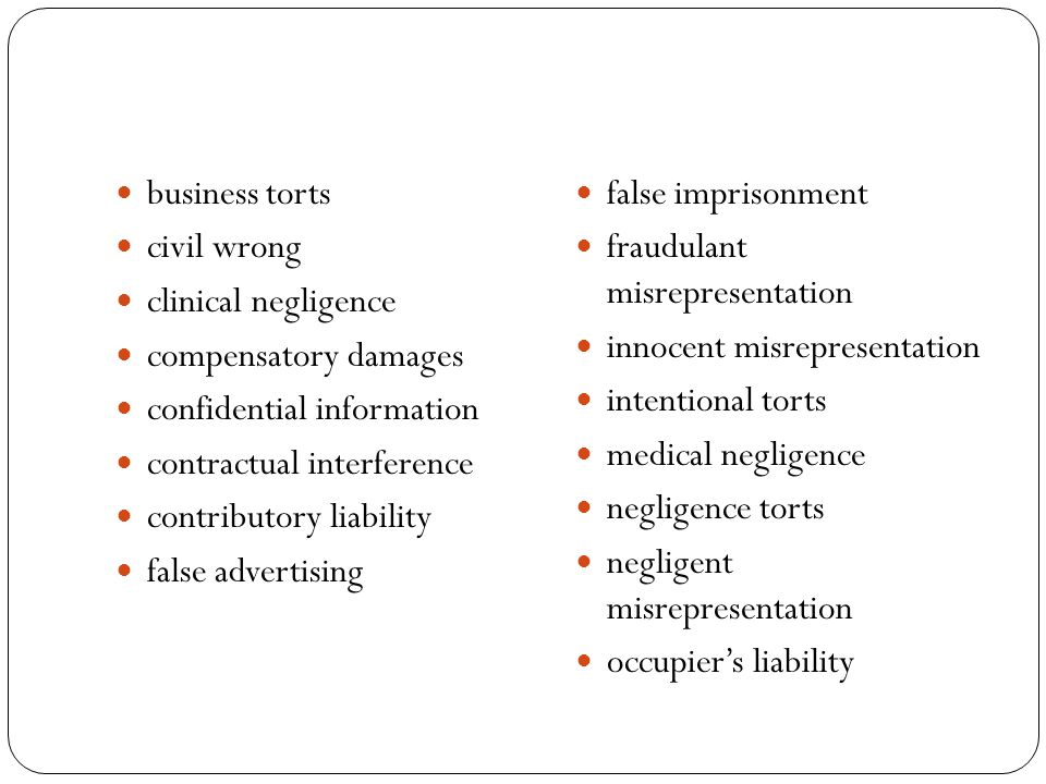 business torts civil wrong clinical negligence compensatory damages confidential information contractual interference contributory liability false advertising false imprisonment fraudulant misrepresentation innocent misrepresentation intentional torts medical negligence negligence torts negligent misrepresentation occupier's liability
