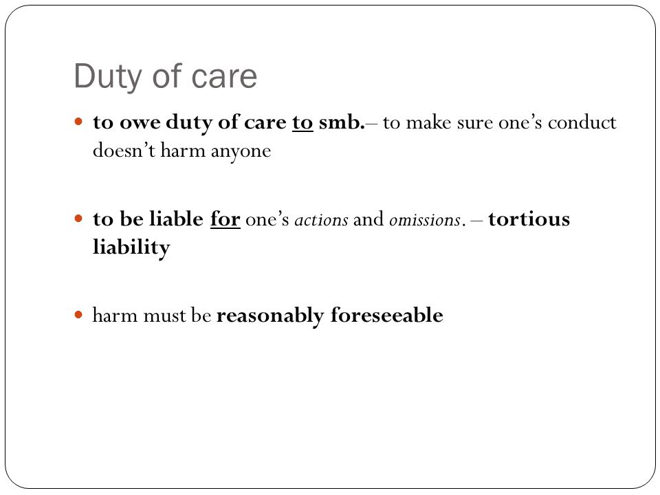 Duty of care to owe duty of care to smb.– to make sure one's conduct doesn't harm anyone to be liable for one's actions and omissions.