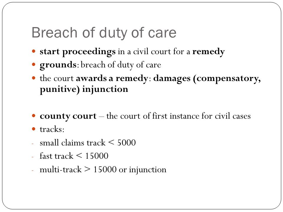 Breach of duty of care start proceedings in a civil court for a remedy grounds: breach of duty of care the court awards a remedy: damages (compensatory, punitive) injunction county court – the court of first instance for civil cases tracks: - small claims track < 5000 - fast track < 15000 - multi-track > 15000 or injunction